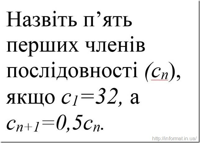 Назвіть п'ять перших членів послідовності (сN), якщо с1=32, а сN+1=0,5сN.